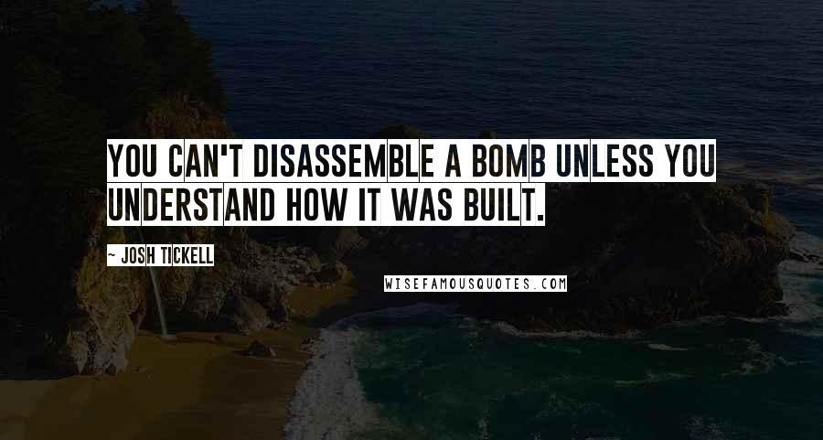 Josh Tickell quotes: You can't disassemble a bomb unless you understand how it was built.