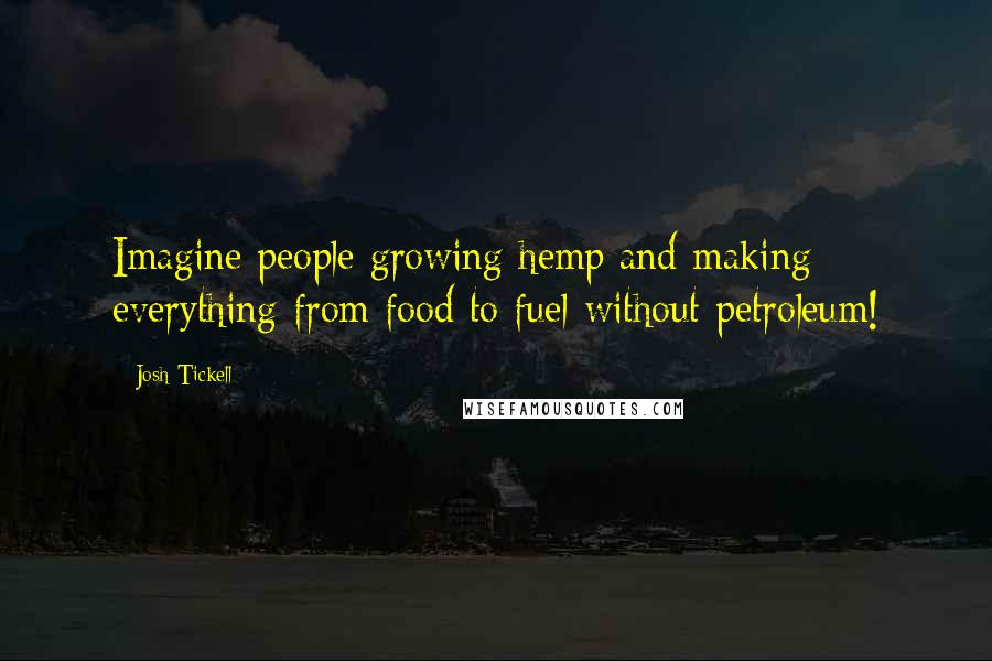 Josh Tickell quotes: Imagine people growing hemp and making everything from food to fuel without petroleum!