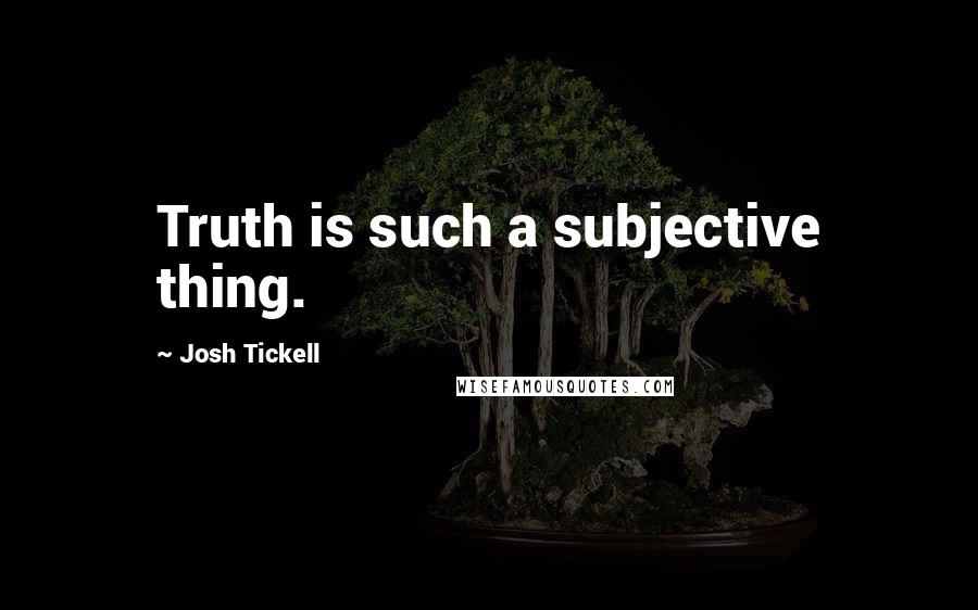 Josh Tickell quotes: Truth is such a subjective thing.