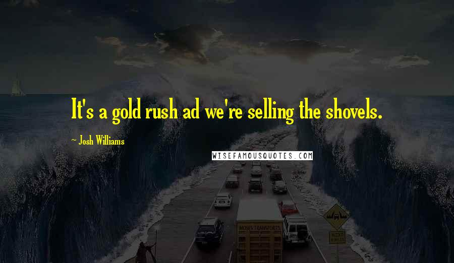 Josh Williams quotes: It's a gold rush ad we're selling the shovels.