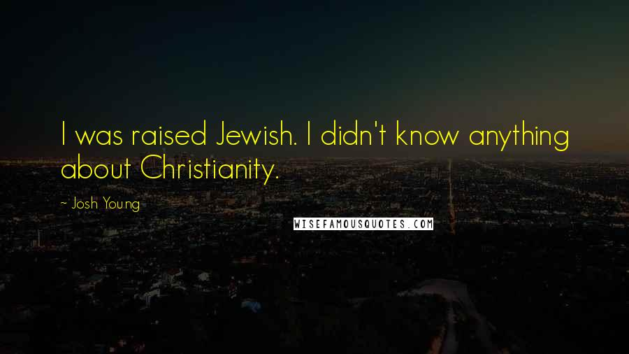 Josh Young quotes: I was raised Jewish. I didn't know anything about Christianity.