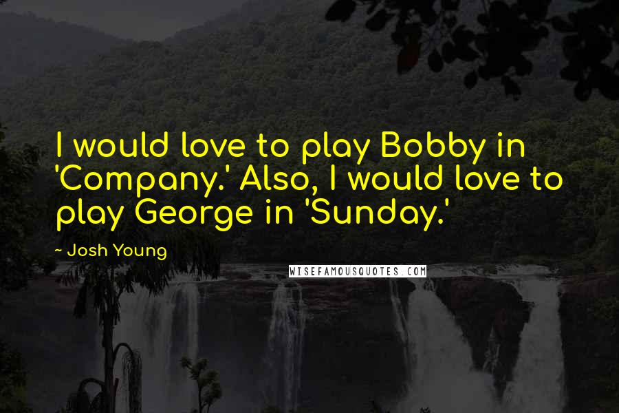 Josh Young quotes: I would love to play Bobby in 'Company.' Also, I would love to play George in 'Sunday.'
