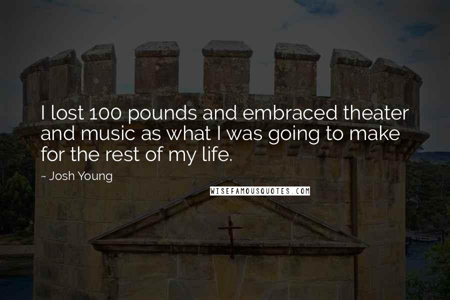 Josh Young quotes: I lost 100 pounds and embraced theater and music as what I was going to make for the rest of my life.