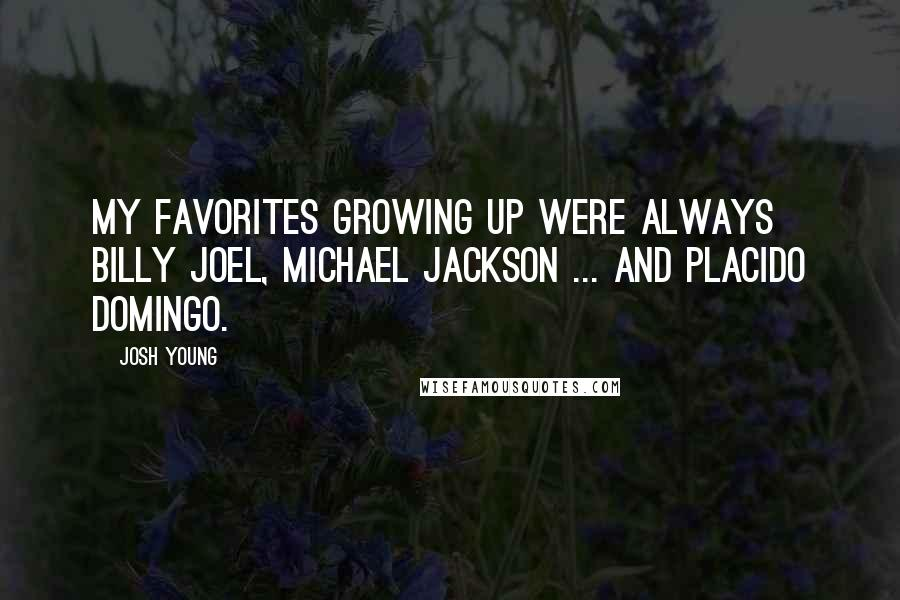 Josh Young quotes: My favorites growing up were always Billy Joel, Michael Jackson ... and Placido Domingo.