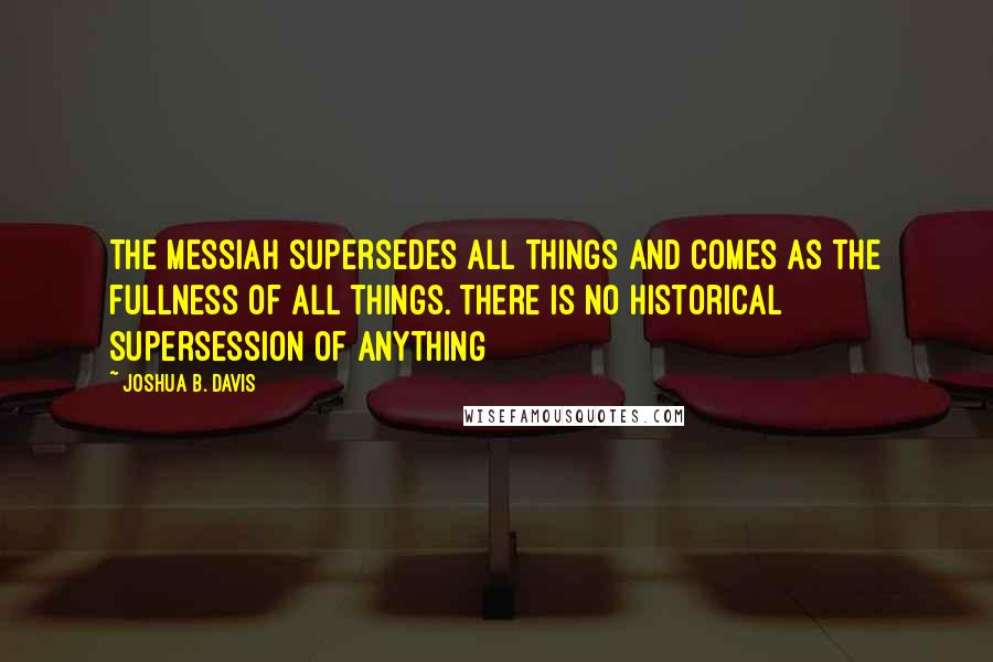 Joshua B. Davis quotes: The Messiah supersedes all things and comes as the fullness of all things. There is no historical supersession of anything