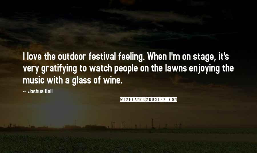 Joshua Bell quotes: I love the outdoor festival feeling. When I'm on stage, it's very gratifying to watch people on the lawns enjoying the music with a glass of wine.