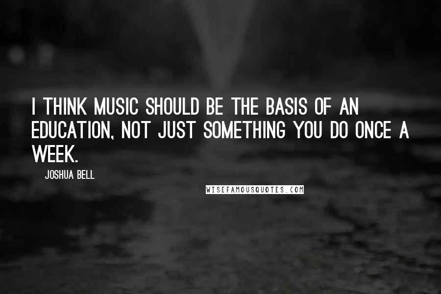 Joshua Bell quotes: I think music should be the basis of an education, not just something you do once a week.