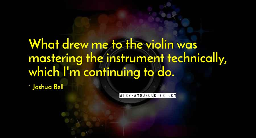 Joshua Bell quotes: What drew me to the violin was mastering the instrument technically, which I'm continuing to do.