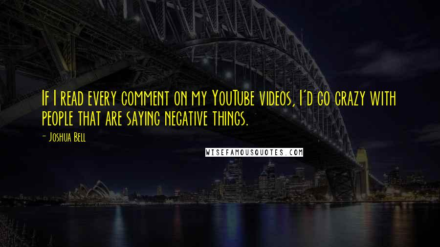 Joshua Bell quotes: If I read every comment on my YouTube videos, I'd go crazy with people that are saying negative things.