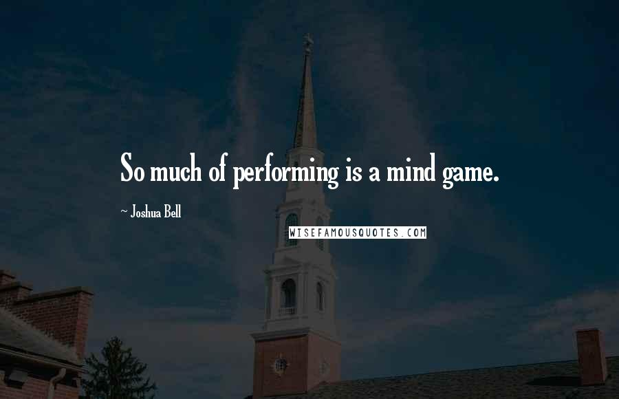 Joshua Bell quotes: So much of performing is a mind game.