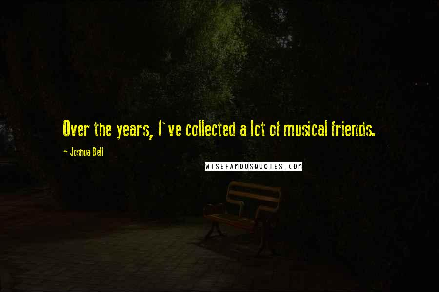 Joshua Bell quotes: Over the years, I've collected a lot of musical friends.