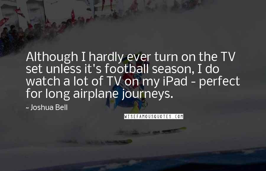 Joshua Bell quotes: Although I hardly ever turn on the TV set unless it's football season, I do watch a lot of TV on my iPad - perfect for long airplane journeys.