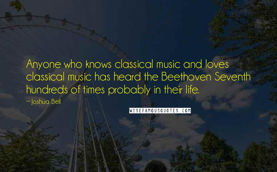 Joshua Bell quotes: Anyone who knows classical music and loves classical music has heard the Beethoven Seventh hundreds of times probably in their life.