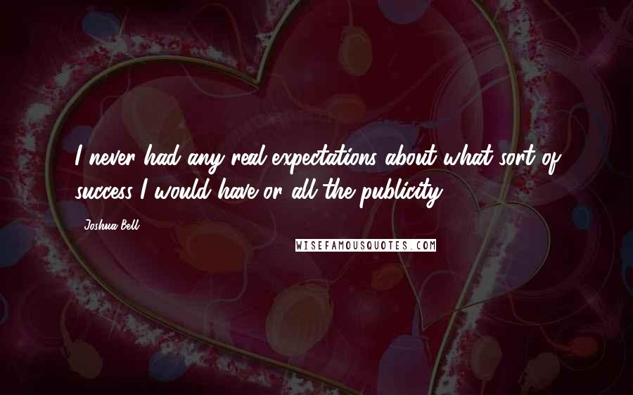 Joshua Bell quotes: I never had any real expectations about what sort of success I would have or all the publicity.