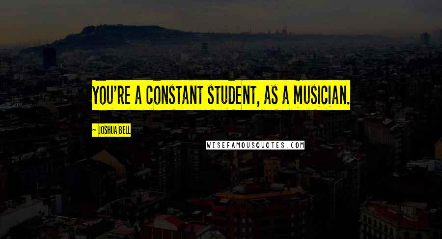 Joshua Bell quotes: You're a constant student, as a musician.