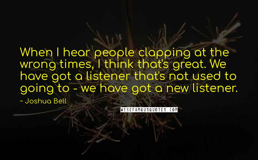 Joshua Bell quotes: When I hear people clapping at the wrong times, I think that's great. We have got a listener that's not used to going to - we have got a new