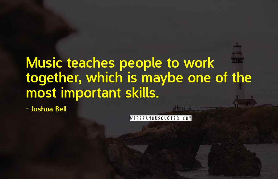 Joshua Bell quotes: Music teaches people to work together, which is maybe one of the most important skills.