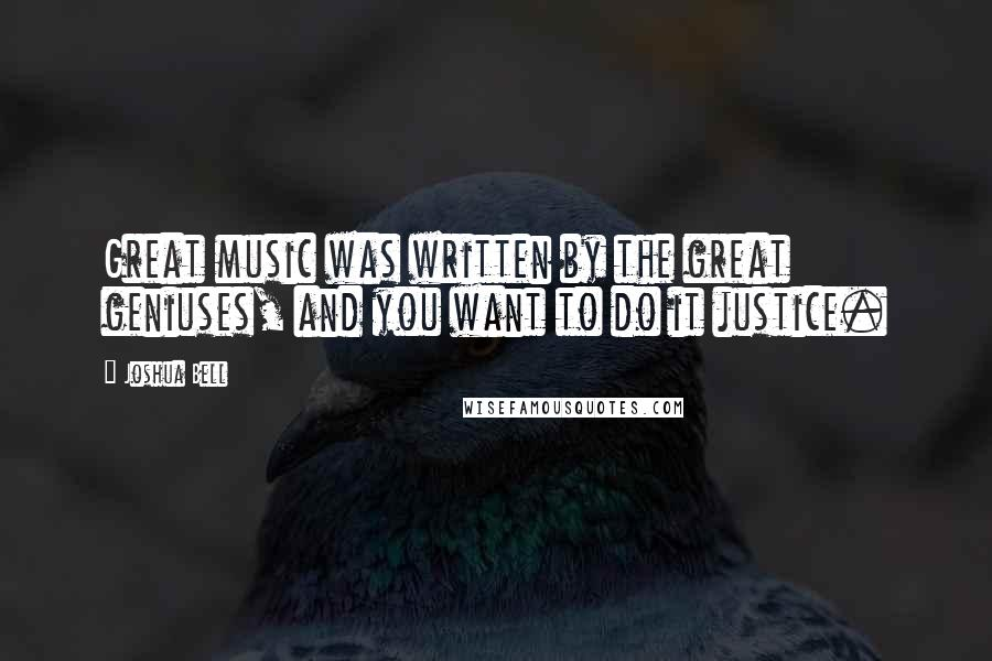 Joshua Bell quotes: Great music was written by the great geniuses, and you want to do it justice.