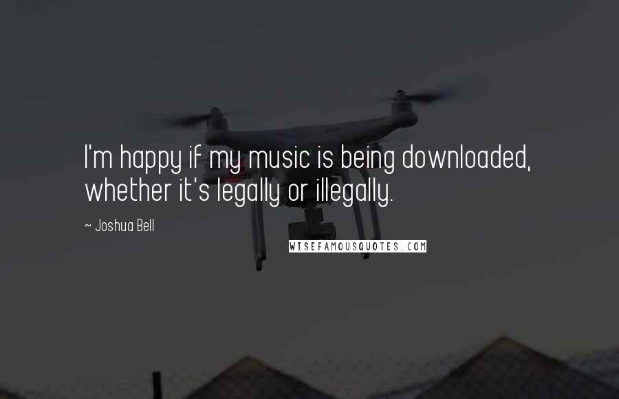 Joshua Bell quotes: I'm happy if my music is being downloaded, whether it's legally or illegally.