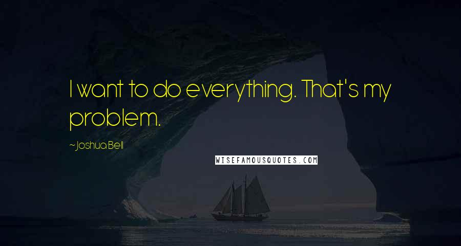 Joshua Bell quotes: I want to do everything. That's my problem.