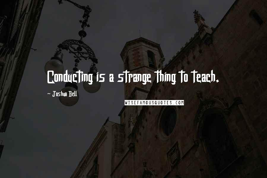 Joshua Bell quotes: Conducting is a strange thing to teach.