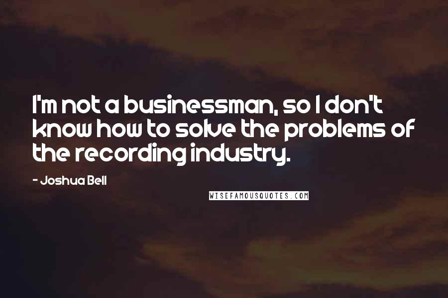 Joshua Bell quotes: I'm not a businessman, so I don't know how to solve the problems of the recording industry.
