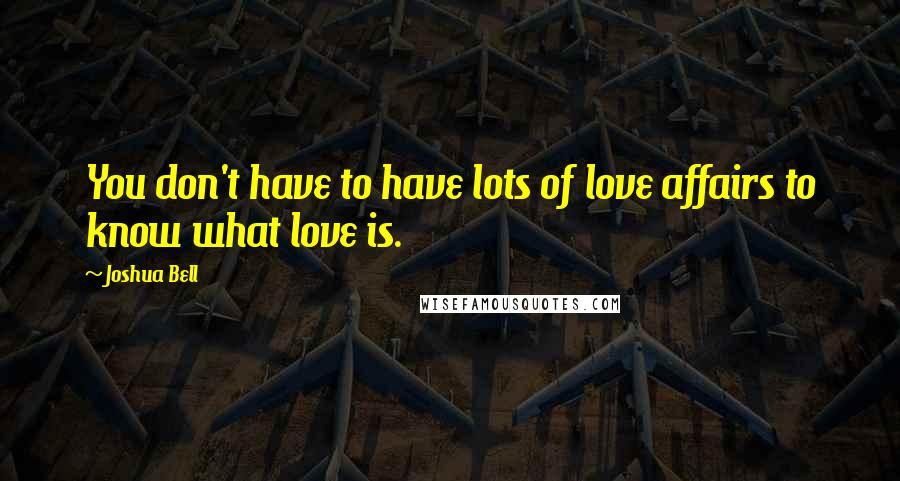 Joshua Bell quotes: You don't have to have lots of love affairs to know what love is.