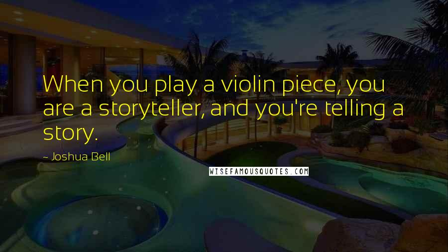 Joshua Bell quotes: When you play a violin piece, you are a storyteller, and you're telling a story.