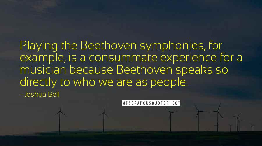 Joshua Bell quotes: Playing the Beethoven symphonies, for example, is a consummate experience for a musician because Beethoven speaks so directly to who we are as people.