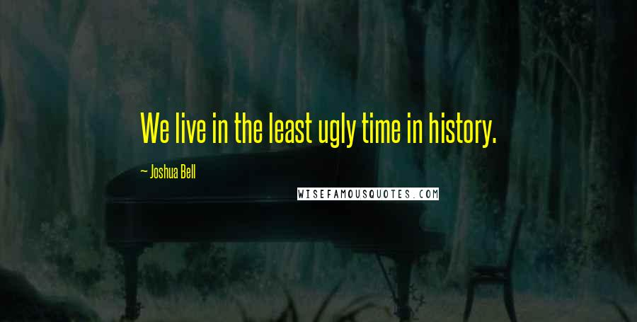 Joshua Bell quotes: We live in the least ugly time in history.