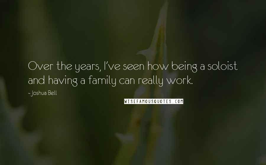 Joshua Bell quotes: Over the years, I've seen how being a soloist and having a family can really work.
