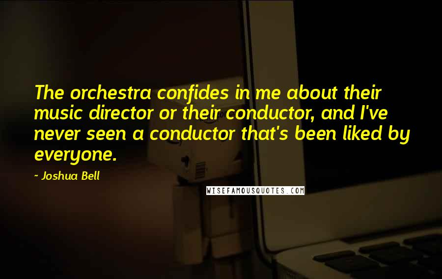 Joshua Bell quotes: The orchestra confides in me about their music director or their conductor, and I've never seen a conductor that's been liked by everyone.