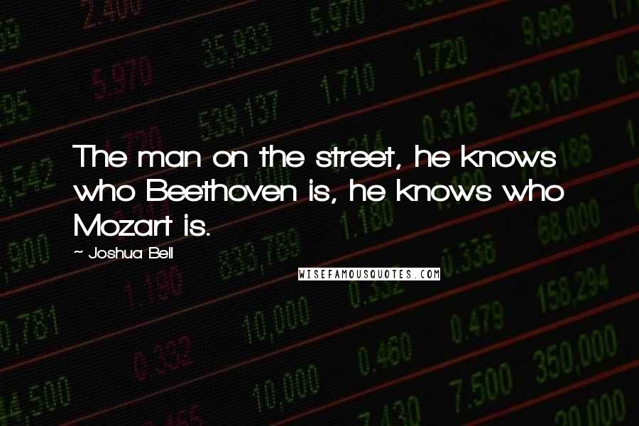 Joshua Bell quotes: The man on the street, he knows who Beethoven is, he knows who Mozart is.