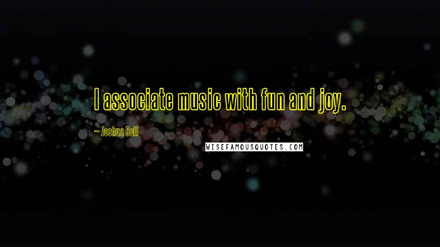 Joshua Bell quotes: I associate music with fun and joy.