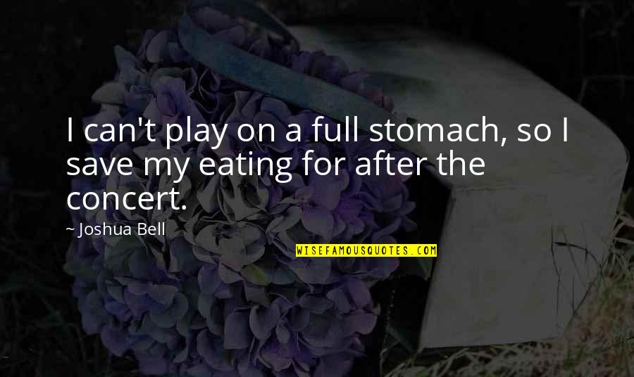 Joshua Bell Quotes By Joshua Bell: I can't play on a full stomach, so