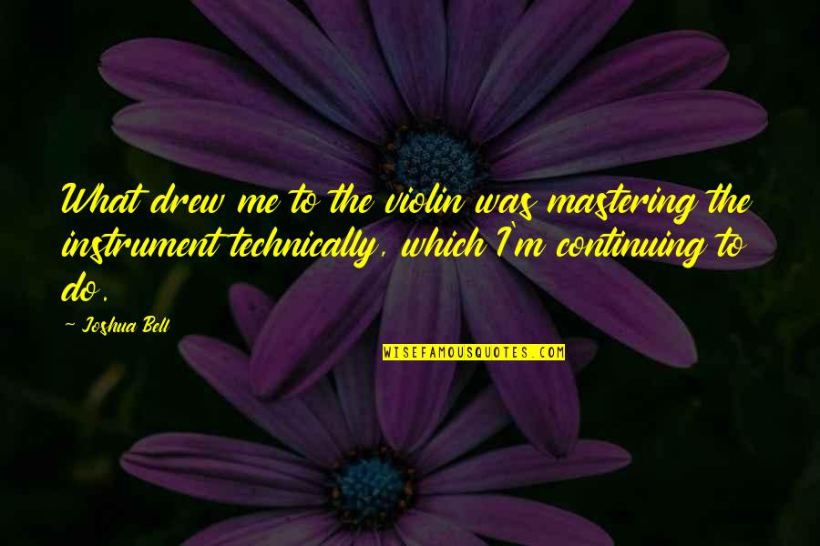 Joshua Bell Quotes By Joshua Bell: What drew me to the violin was mastering