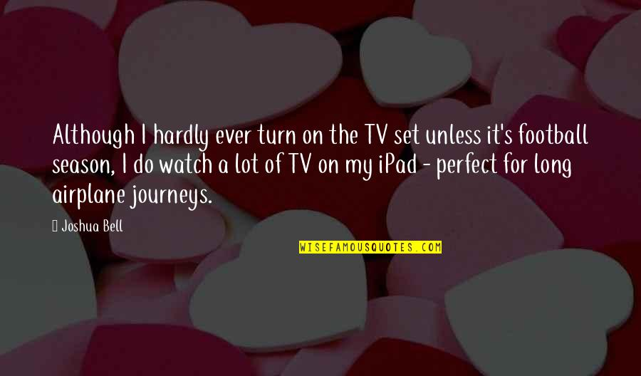 Joshua Bell Quotes By Joshua Bell: Although I hardly ever turn on the TV