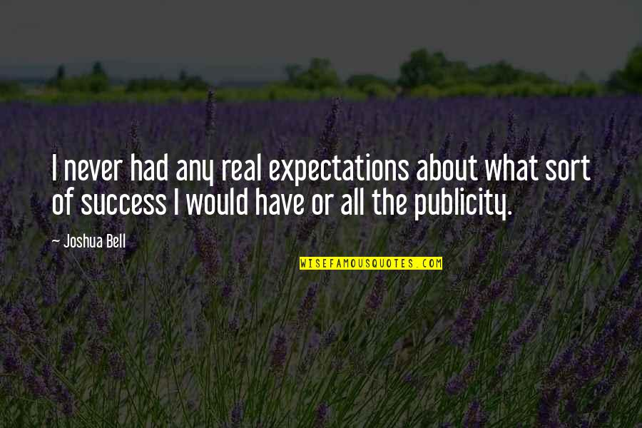 Joshua Bell Quotes By Joshua Bell: I never had any real expectations about what