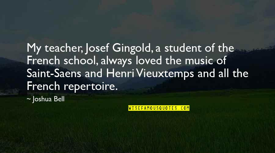 Joshua Bell Quotes By Joshua Bell: My teacher, Josef Gingold, a student of the