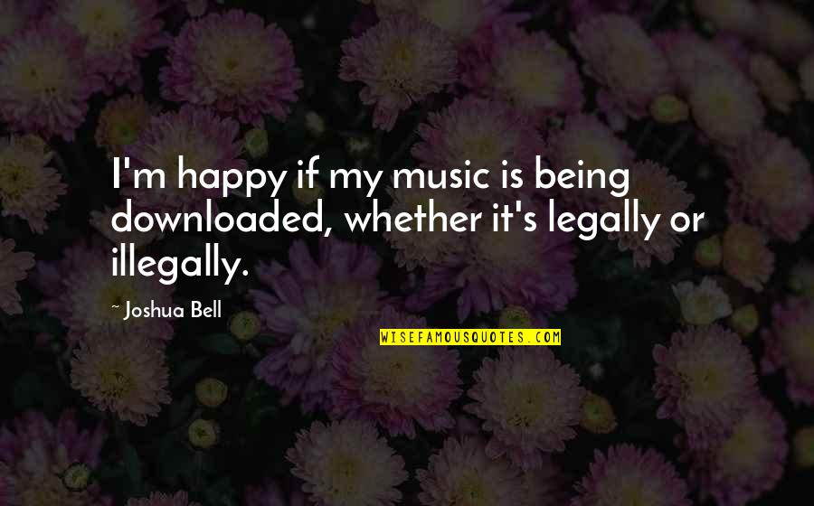 Joshua Bell Quotes By Joshua Bell: I'm happy if my music is being downloaded,
