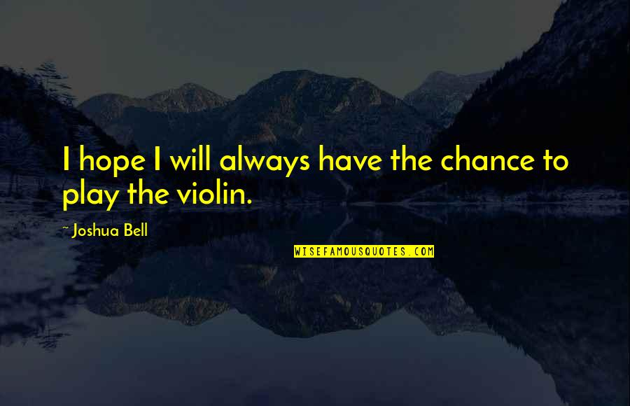 Joshua Bell Quotes By Joshua Bell: I hope I will always have the chance