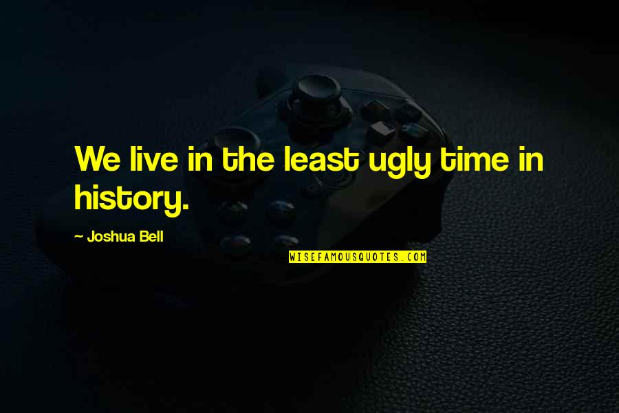 Joshua Bell Quotes By Joshua Bell: We live in the least ugly time in