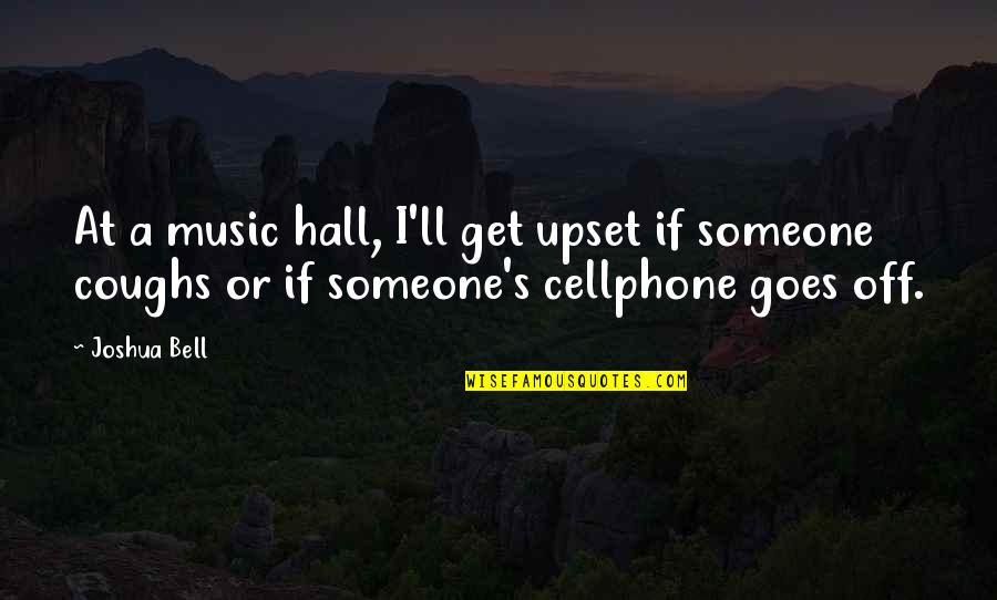 Joshua Bell Quotes By Joshua Bell: At a music hall, I'll get upset if