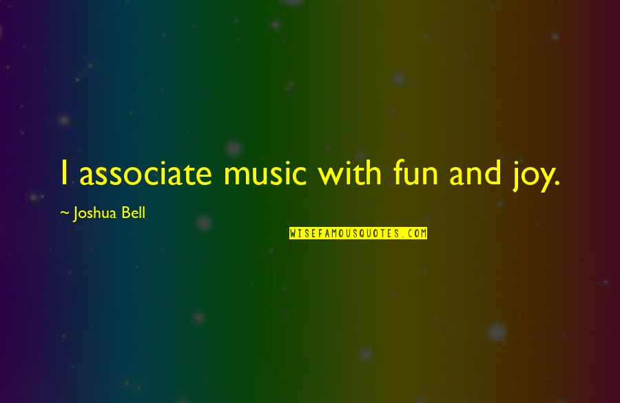 Joshua Bell Quotes By Joshua Bell: I associate music with fun and joy.