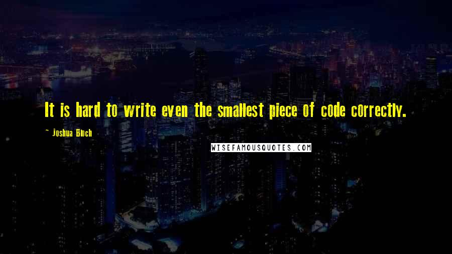 Joshua Bloch quotes: It is hard to write even the smallest piece of code correctly.