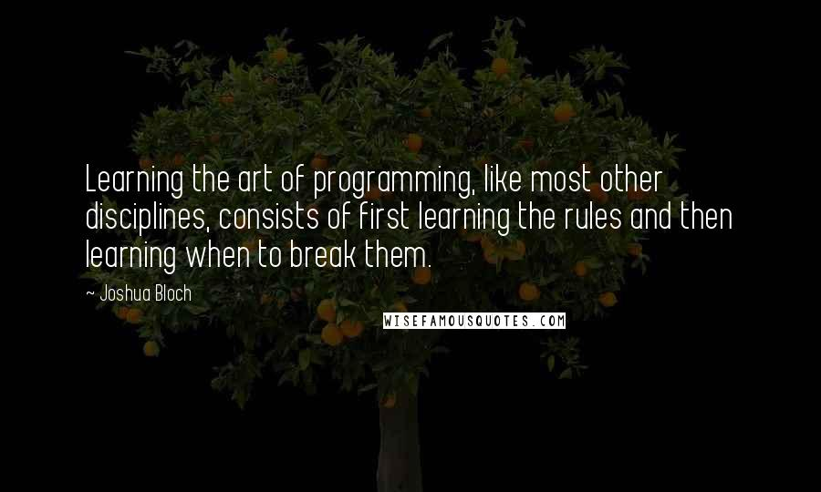 Joshua Bloch quotes: Learning the art of programming, like most other disciplines, consists of first learning the rules and then learning when to break them.