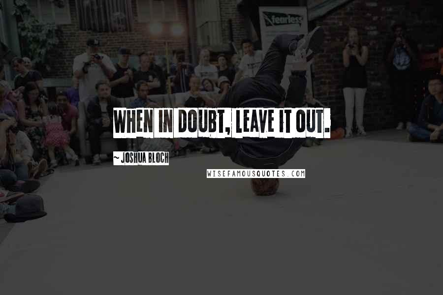 Joshua Bloch quotes: When in doubt, leave it out.