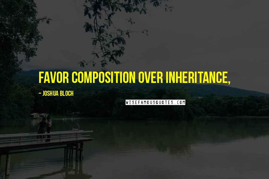 Joshua Bloch quotes: Favor composition over inheritance,