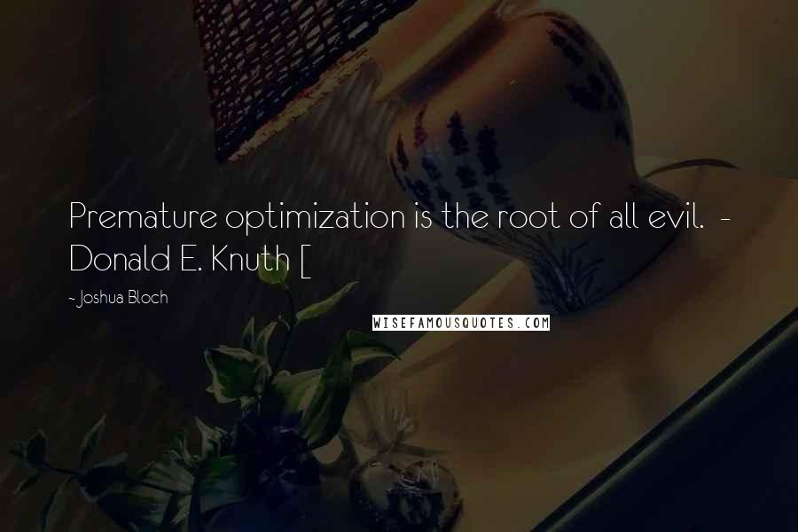 Joshua Bloch quotes: Premature optimization is the root of all evil. - Donald E. Knuth [