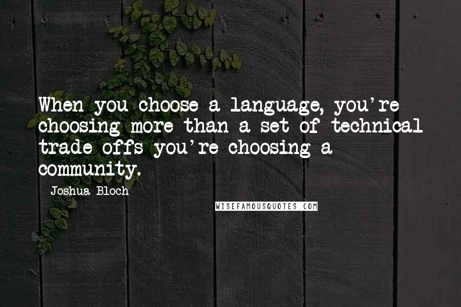 Joshua Bloch quotes: When you choose a language, you're choosing more than a set of technical trade-offs-you're choosing a community.